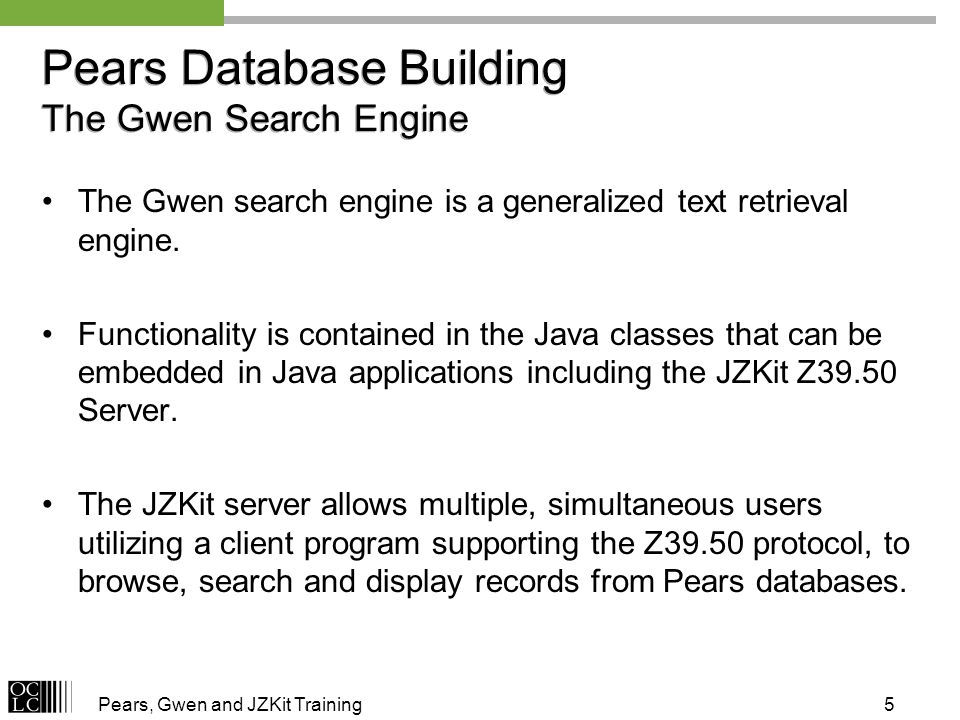 Pears, Gwen and JZKit Training5 Pears Database Building The Gwen Search Engine The Gwen search engine is a generalized text retrieval engine.