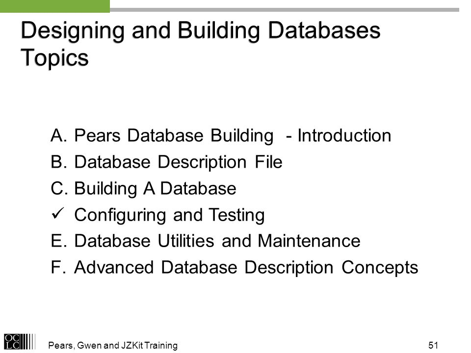 Pears, Gwen and JZKit Training51 A.Pears Database Building - Introduction B.Database Description File C.Building A Database Configuring and Testing E.Database Utilities and Maintenance F.Advanced Database Description Concepts Designing and Building Databases Topics