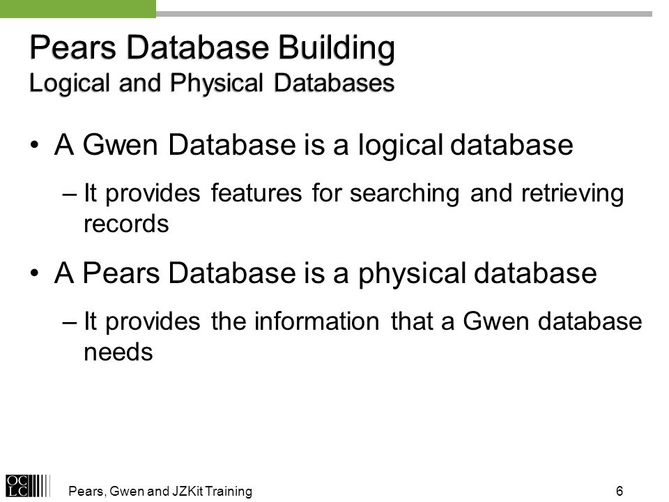 Pears, Gwen and JZKit Training6 Pears Database Building Logical and Physical Databases A Gwen Database is a logical database –It provides features for searching and retrieving records A Pears Database is a physical database –It provides the information that a Gwen database needs