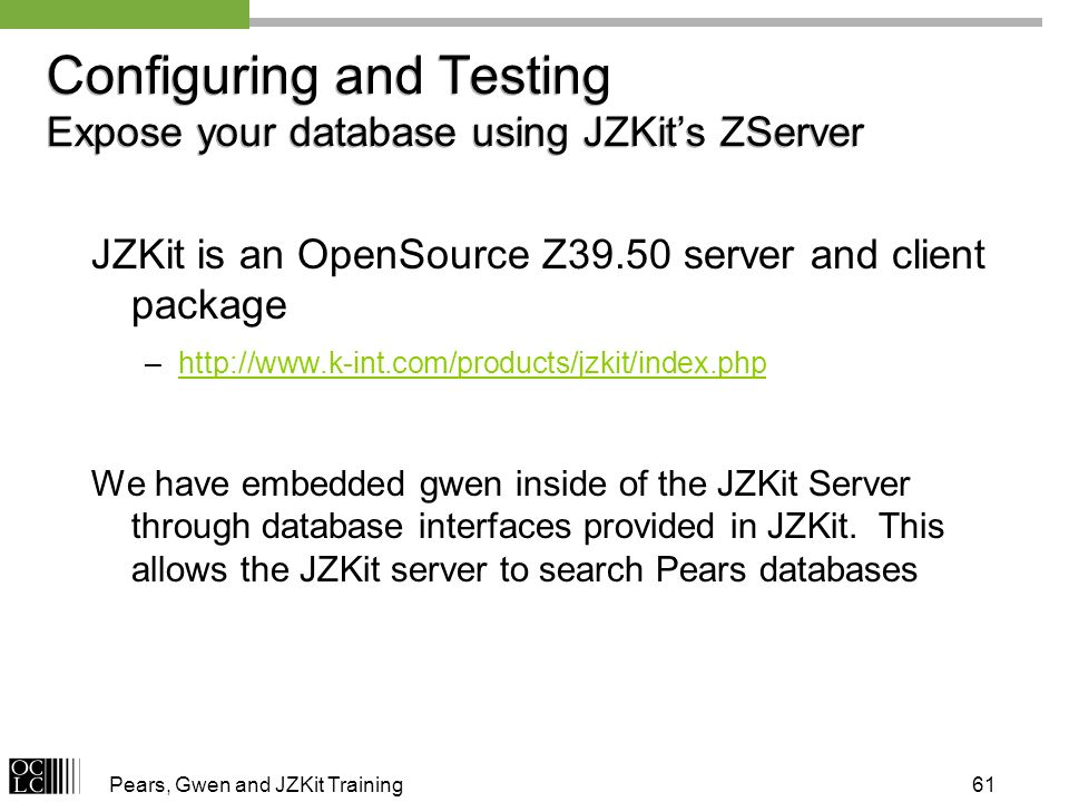 Pears, Gwen and JZKit Training61 Configuring and Testing Expose your database using JZKits ZServer JZKit is an OpenSource Z39.50 server and client package –http://www.k-int.com/products/jzkit/index.phphttp://www.k-int.com/products/jzkit/index.php We have embedded gwen inside of the JZKit Server through database interfaces provided in JZKit.