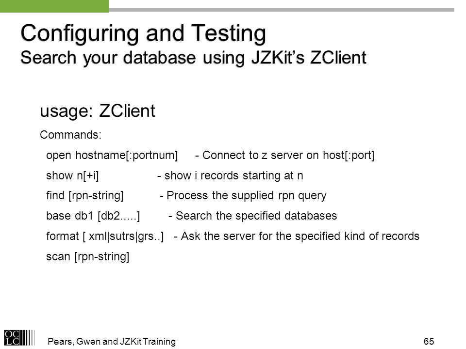 Pears, Gwen and JZKit Training65 Configuring and Testing Search your database using JZKits ZClient usage: ZClient Commands: open hostname[:portnum] - Connect to z server on host[:port] show n[+i] - show i records starting at n find [rpn-string] - Process the supplied rpn query base db1 [db2.....] - Search the specified databases format [ xml|sutrs|grs..] - Ask the server for the specified kind of records scan [rpn-string]
