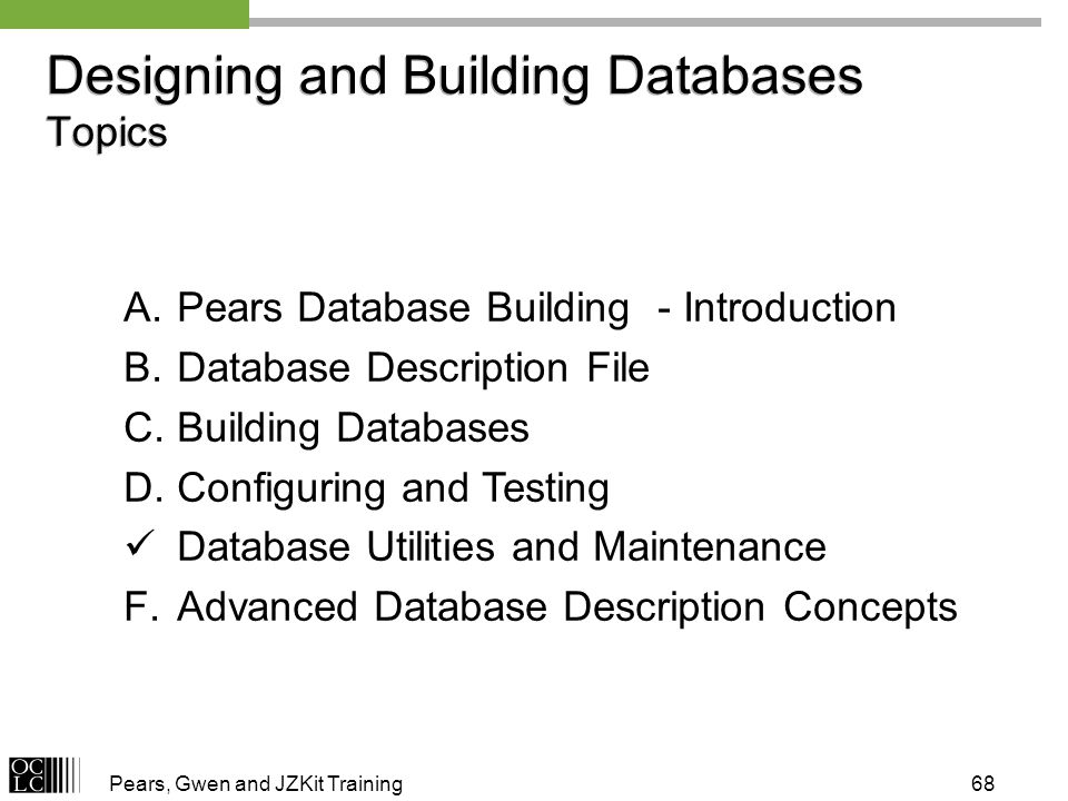Pears, Gwen and JZKit Training68 A.Pears Database Building - Introduction B.Database Description File C.Building Databases D.Configuring and Testing Database Utilities and Maintenance F.Advanced Database Description Concepts Designing and Building Databases Topics