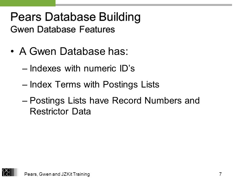 Pears, Gwen and JZKit Training7 Pears Database Building Gwen Database Features A Gwen Database has: –Indexes with numeric IDs –Index Terms with Postings Lists –Postings Lists have Record Numbers and Restrictor Data