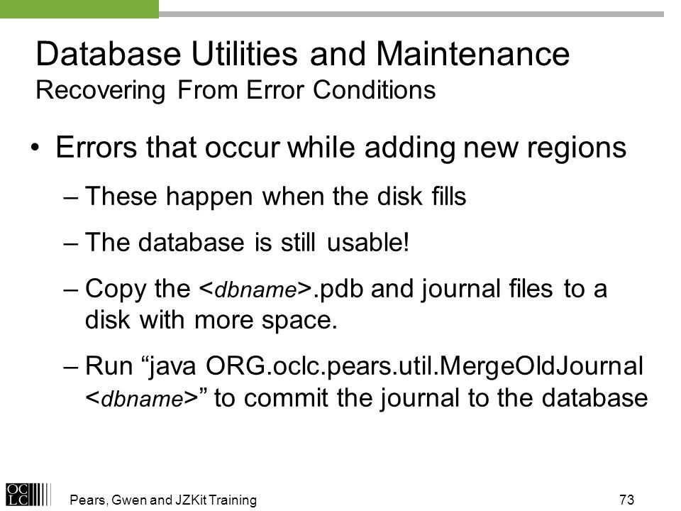 Pears, Gwen and JZKit Training73 Errors that occur while adding new regions –These happen when the disk fills –The database is still usable! –Copy the