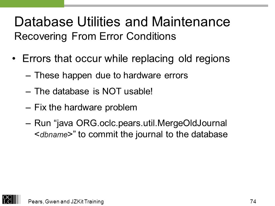 Pears, Gwen and JZKit Training74 Errors that occur while replacing old regions –These happen due to hardware errors –The database is NOT usable! –Fix