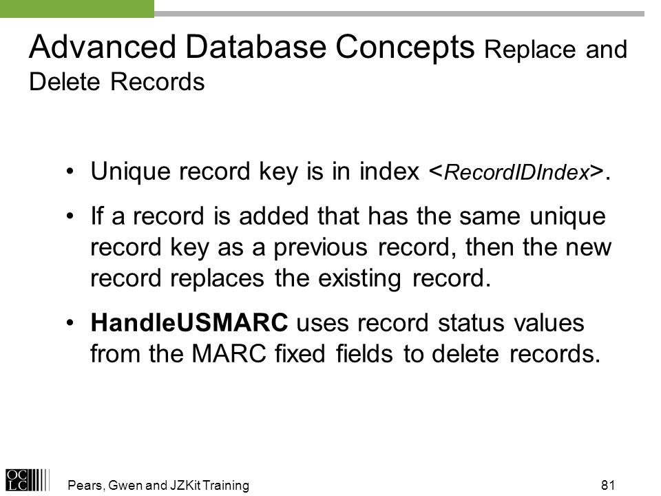 Pears, Gwen and JZKit Training81 Advanced Database Concepts Replace and Delete Records Unique record key is in index. If a record is added that has th
