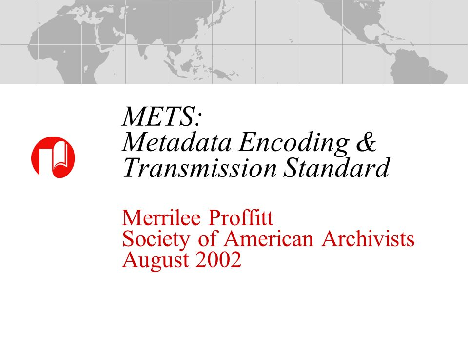 METS: Metadata Encoding & Transmission Standard Merrilee Proffitt Society of American Archivists August 2002
