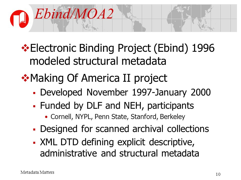 Metadata Matters 10 Ebind/MOA2 Electronic Binding Project (Ebind) 1996 modeled structural metadata Making Of America II project Developed November 1997-January 2000 Funded by DLF and NEH, participants Cornell, NYPL, Penn State, Stanford, Berkeley Designed for scanned archival collections XML DTD defining explicit descriptive, administrative and structural metadata