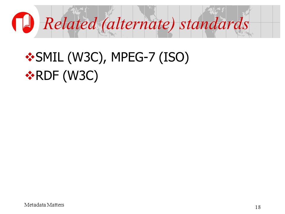 Metadata Matters 18 SMIL (W3C), MPEG-7 (ISO) RDF (W3C) Related (alternate) standards