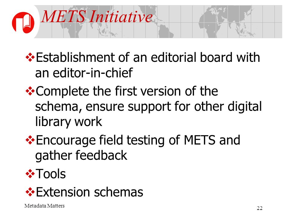 Metadata Matters 22 METS Initiative Establishment of an editorial board with an editor-in-chief Complete the first version of the schema, ensure support for other digital library work Encourage field testing of METS and gather feedback Tools Extension schemas
