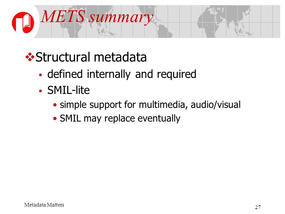 Metadata Matters 27 METS summary Structural metadata defined internally and required SMIL-lite simple support for multimedia, audio/visual SMIL may replace eventually