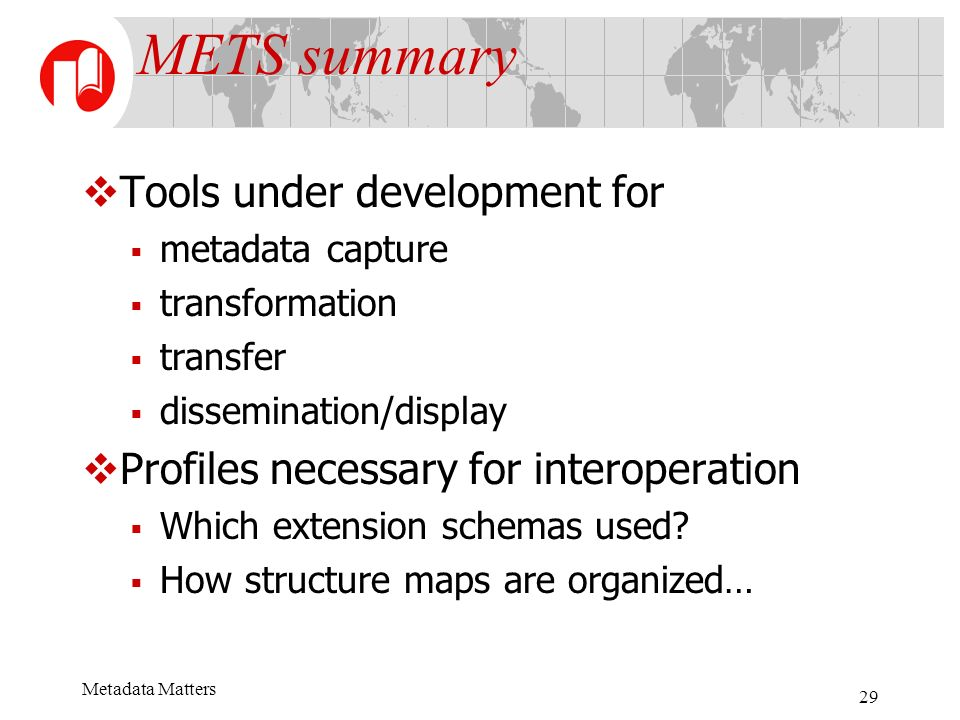 Metadata Matters 29 METS summary Tools under development for metadata capture transformation transfer dissemination/display Profiles necessary for int