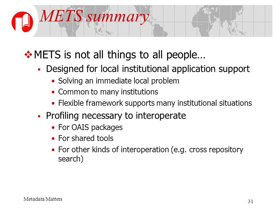 Metadata Matters 31 METS summary METS is not all things to all people… Designed for local institutional application support Solving an immediate local