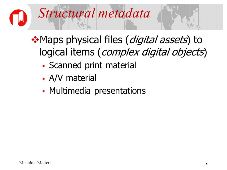 Metadata Matters 5 Structural metadata Maps physical files (digital assets) to logical items (complex digital objects) Scanned print material A/V material Multimedia presentations