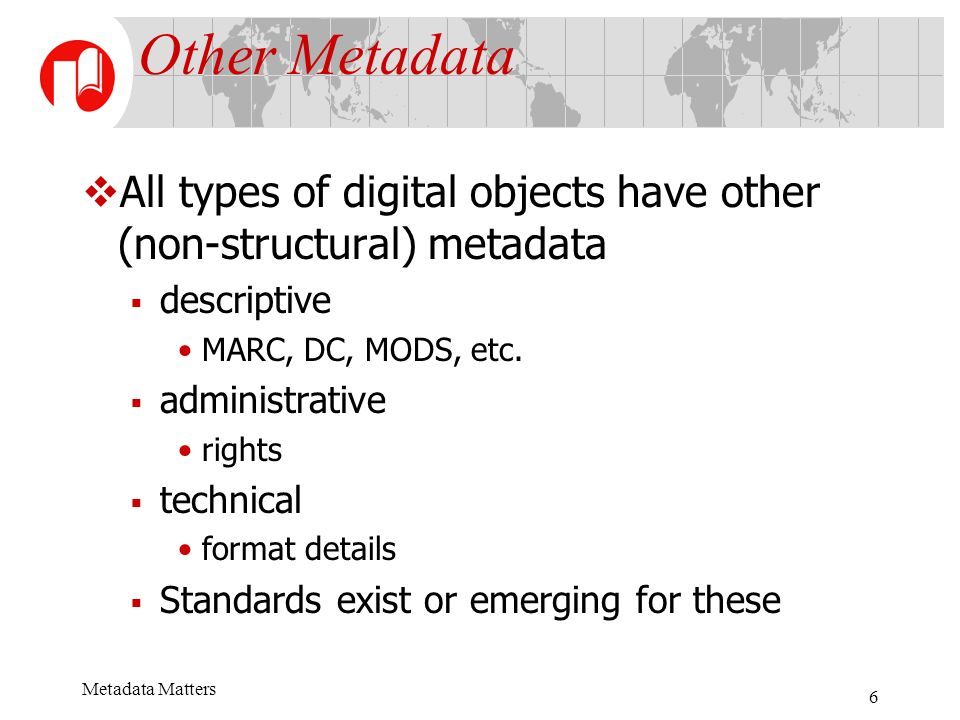 Metadata Matters 6 Other Metadata All types of digital objects have other (non-structural) metadata descriptive MARC, DC, MODS, etc.