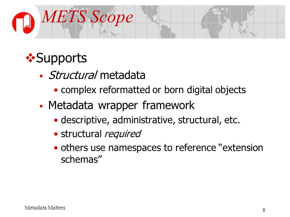 Metadata Matters 8 METS Scope Supports Structural metadata complex reformatted or born digital objects Metadata wrapper framework descriptive, administrative, structural, etc.