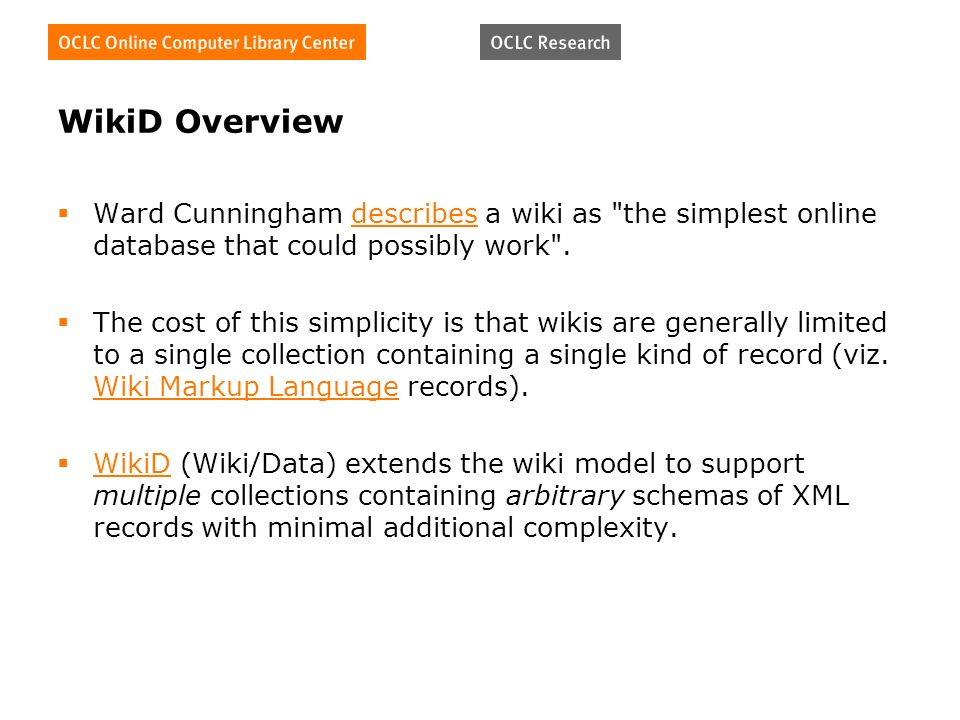 WikiD Overview Ward Cunningham describes a wiki as the simplest online database that could possibly work .describes The cost of this simplicity is that wikis are generally limited to a single collection containing a single kind of record (viz.