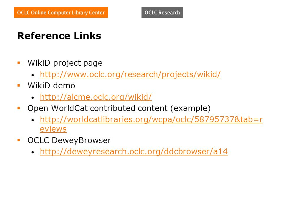 Reference Links WikiD project page http://www.oclc.org/research/projects/wikid/ WikiD demo http://alcme.oclc.org/wikid/ Open WorldCat contributed content (example) http://worldcatlibraries.org/wcpa/oclc/58795737&tab=r eviews http://worldcatlibraries.org/wcpa/oclc/58795737&tab=r eviews OCLC DeweyBrowser http://deweyresearch.oclc.org/ddcbrowser/a14