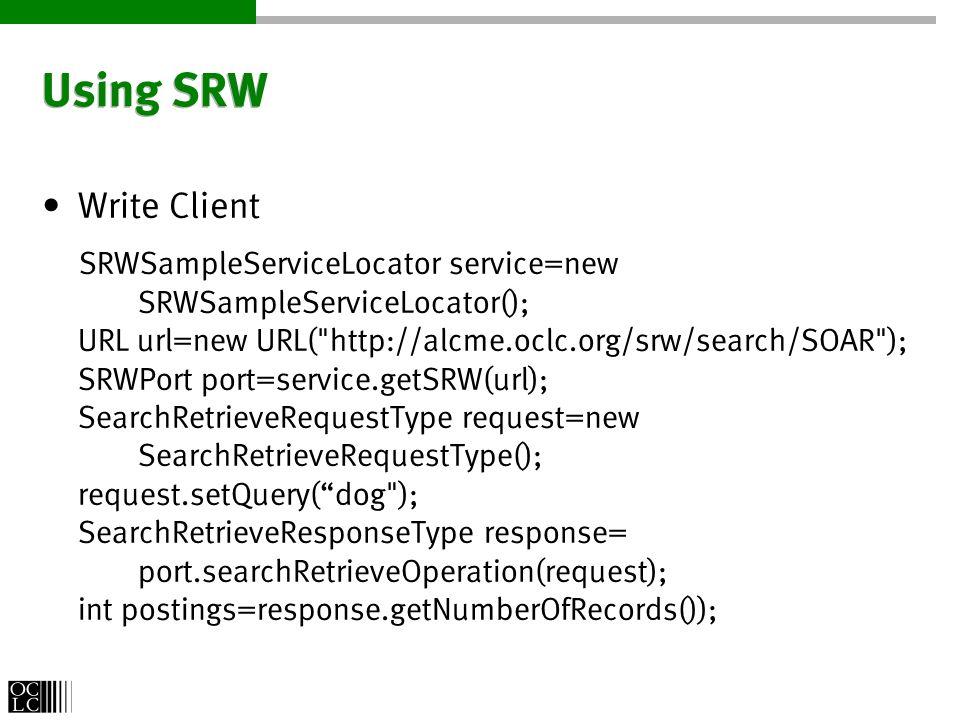 Using SRW Write Client SRWSampleServiceLocator service=new SRWSampleServiceLocator(); URL url=new URL( http://alcme.oclc.org/srw/search/SOAR ); SRWPort port=service.getSRW(url); SearchRetrieveRequestType request=new SearchRetrieveRequestType(); request.setQuery(dog ); SearchRetrieveResponseType response= port.searchRetrieveOperation(request); int postings=response.getNumberOfRecords());