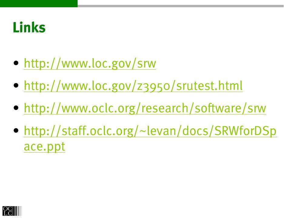 Links http://www.loc.gov/srw http://www.loc.gov/z3950/srutest.html http://www.oclc.org/research/software/srw http://staff.oclc.org/~levan/docs/SRWforDSp ace.ppt http://staff.oclc.org/~levan/docs/SRWforDSp ace.ppt