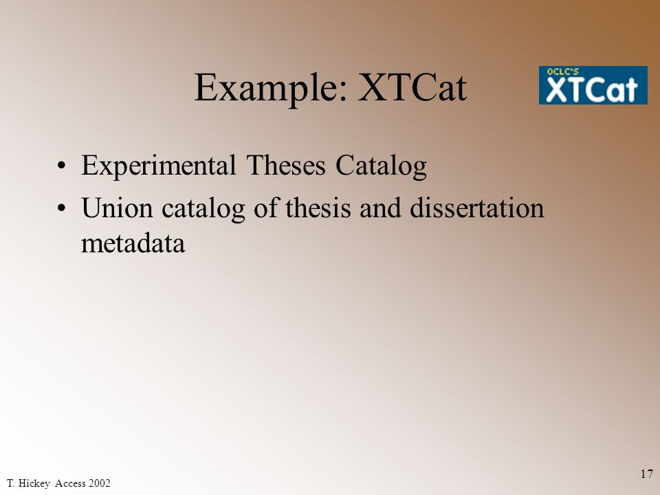 T. Hickey Access 2002 17 Example: XTCat Experimental Theses Catalog Union catalog of thesis and dissertation metadata