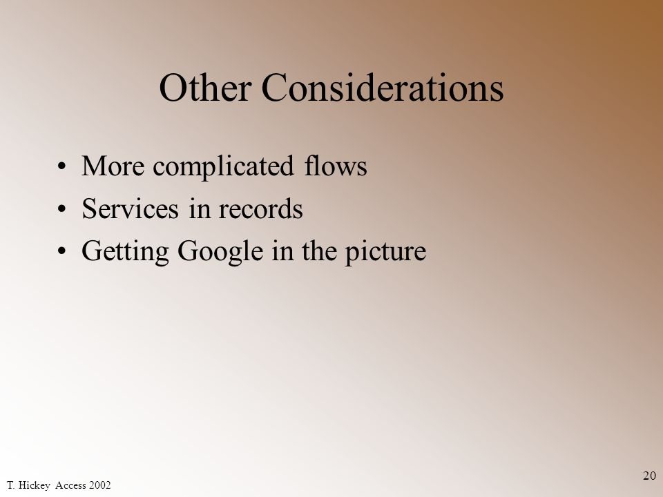 T. Hickey Access 2002 20 Other Considerations More complicated flows Services in records Getting Google in the picture