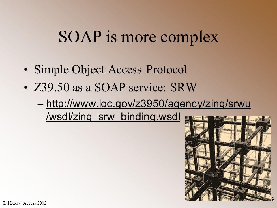 T. Hickey Access 2002 9 SOAP is more complex Simple Object Access Protocol Z39.50 as a SOAP service: SRW –http://www.loc.gov/z3950/agency/zing/srwu /w