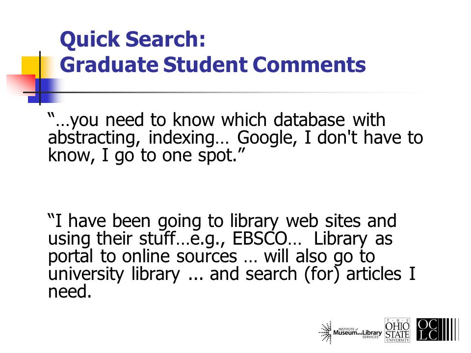 Quick Search: Graduate Student Comments …you need to know which database with abstracting, indexing… Google, I don't have to know, I go to one spot. I