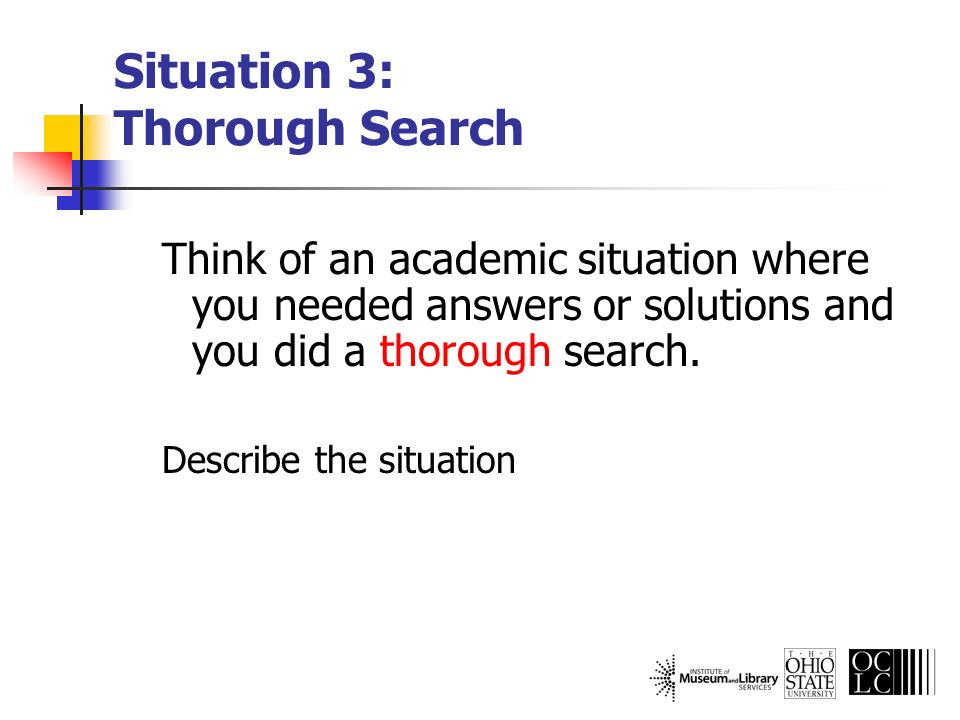 Situation 3: Thorough Search Think of an academic situation where you needed answers or solutions and you did a thorough search. Describe the situatio