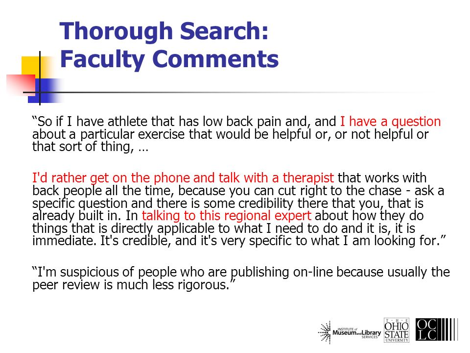 Thorough Search: Faculty Comments So if I have athlete that has low back pain and, and I have a question about a particular exercise that would be helpful or, or not helpful or that sort of thing, … I d rather get on the phone and talk with a therapist that works with back people all the time, because you can cut right to the chase - ask a specific question and there is some credibility there that you, that is already built in.
