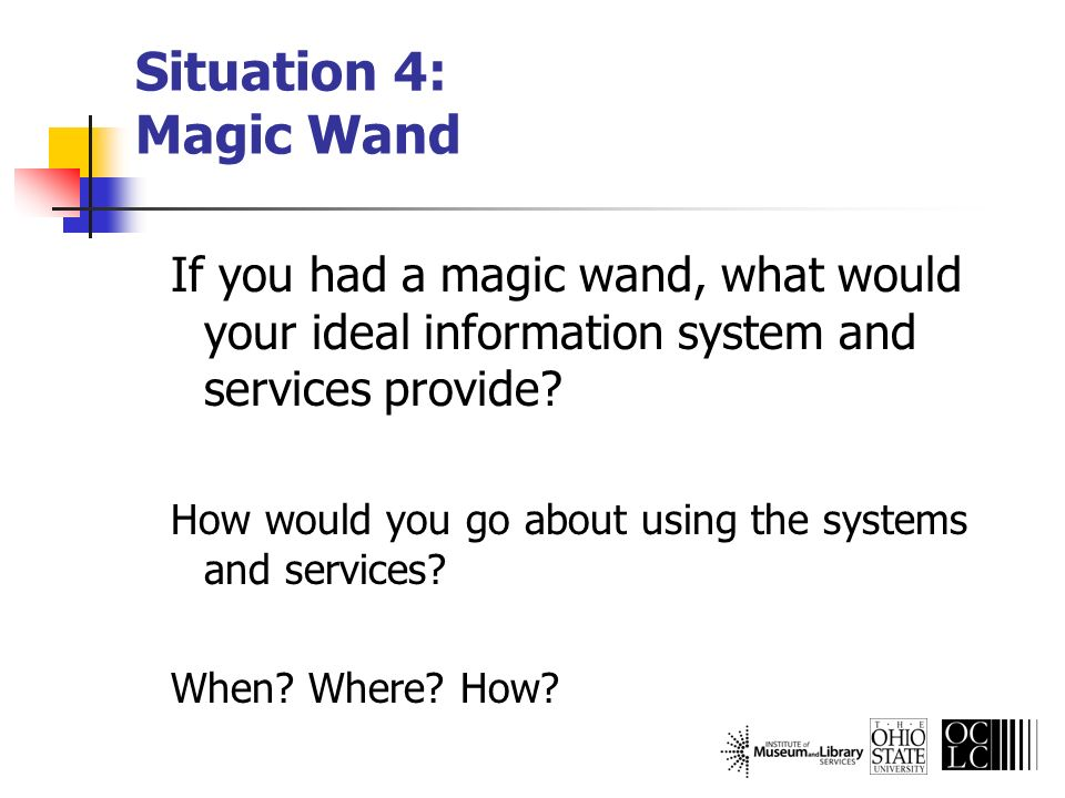 Situation 4: Magic Wand If you had a magic wand, what would your ideal information system and services provide? How would you go about using the syste