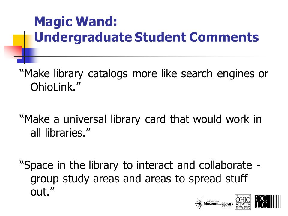 Magic Wand: Undergraduate Student Comments Make library catalogs more like search engines or OhioLink. Make a universal library card that would work i