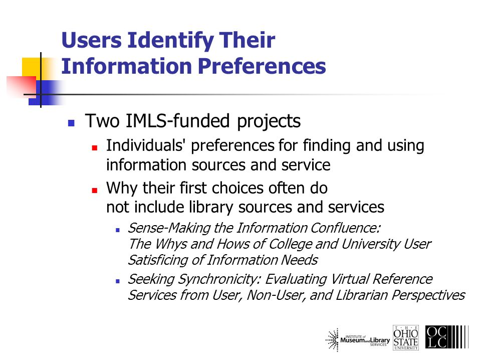 Sense-Making the Information Confluence: The Whys and Hows of College and University User Satisficing of Information Needs Project funding Institute of Museum and Library Services (IMLS) Ohio State University (OSU) OCLC, Online Computer Library Center, Inc.
