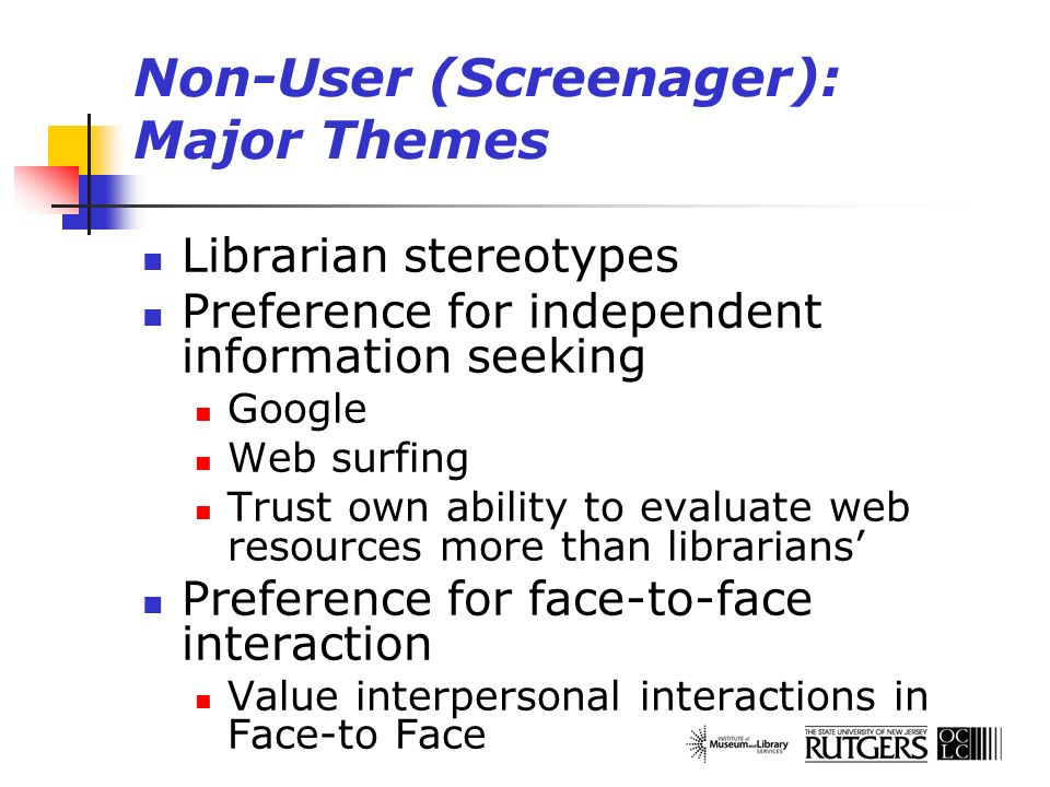Non-User (Screenager): Major Themes Librarian stereotypes Preference for independent information seeking Google Web surfing Trust own ability to evalu
