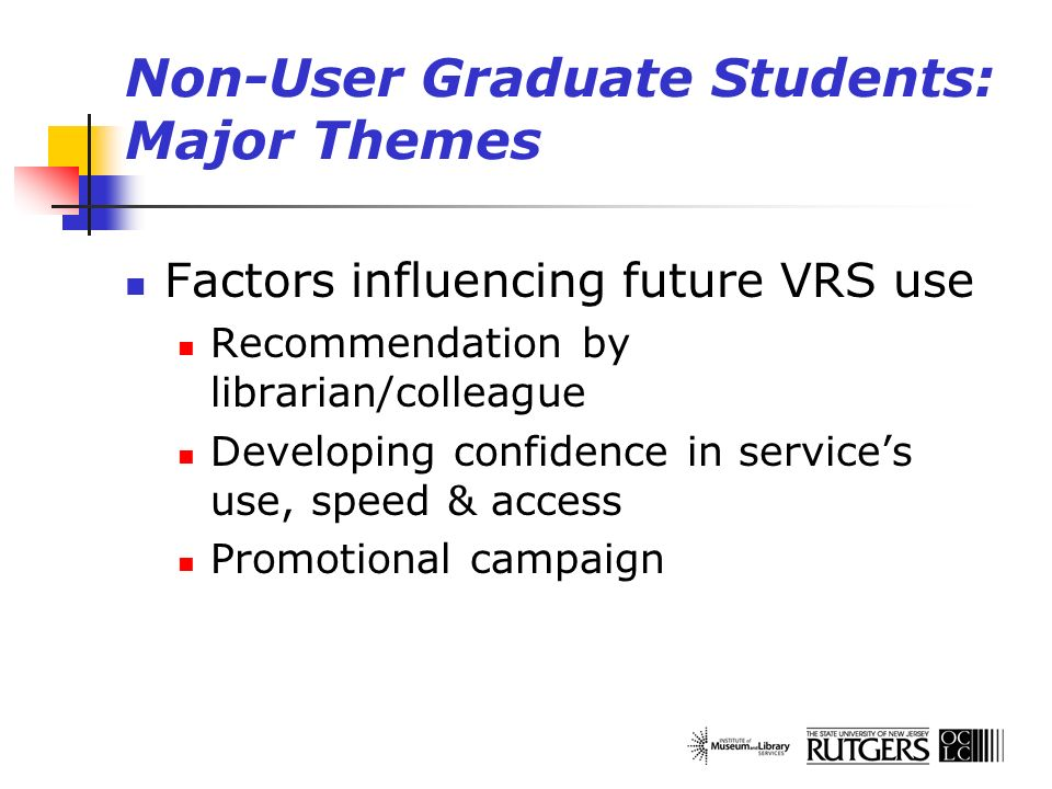 Non-User Graduate Students: Major Themes Factors influencing future VRS use Recommendation by librarian/colleague Developing confidence in services us