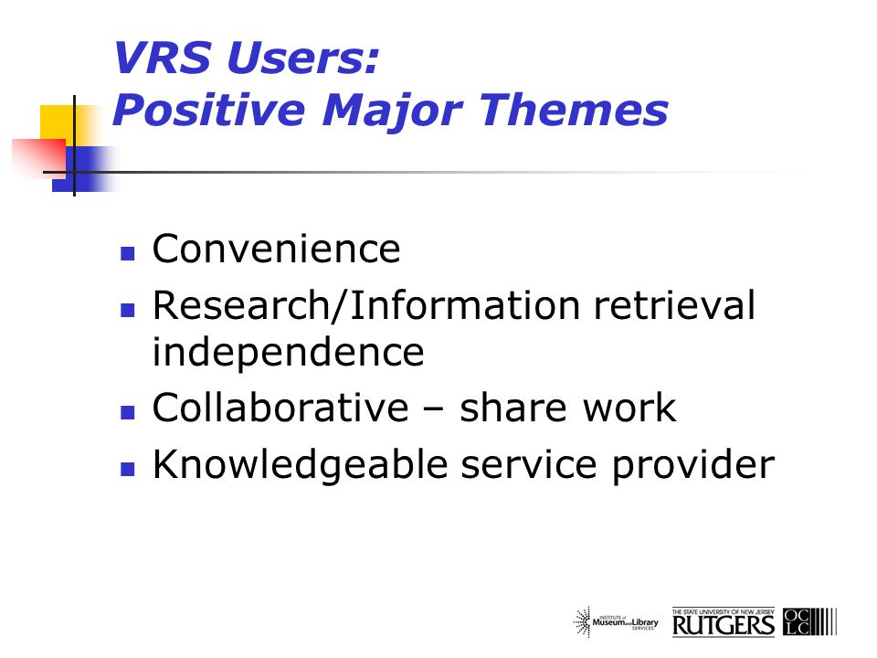 VRS Users: Positive Major Themes Convenience Research/Information retrieval independence Collaborative – share work Knowledgeable service provider