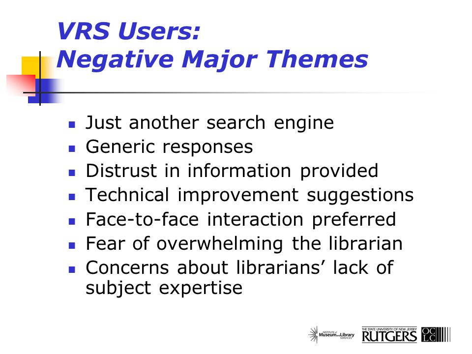 VRS Users: Negative Major Themes Just another search engine Generic responses Distrust in information provided Technical improvement suggestions Face-