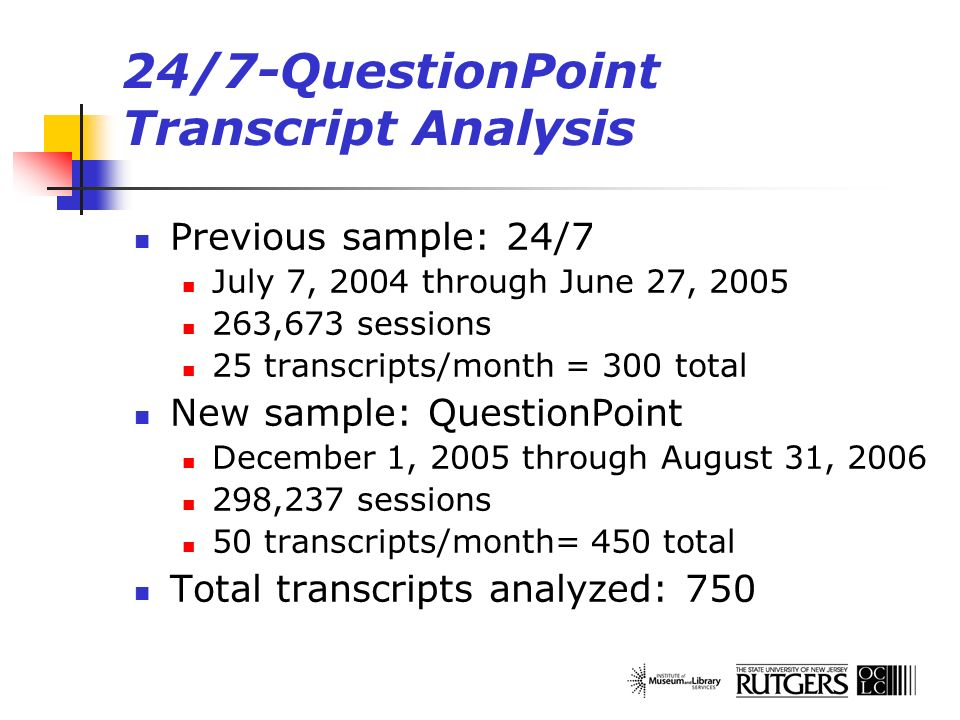 24/7-QuestionPoint Transcript Analysis Previous sample: 24/7 July 7, 2004 through June 27, 2005 263,673 sessions 25 transcripts/month = 300 total New sample: QuestionPoint December 1, 2005 through August 31, 2006 298,237 sessions 50 transcripts/month= 450 total Total transcripts analyzed: 750