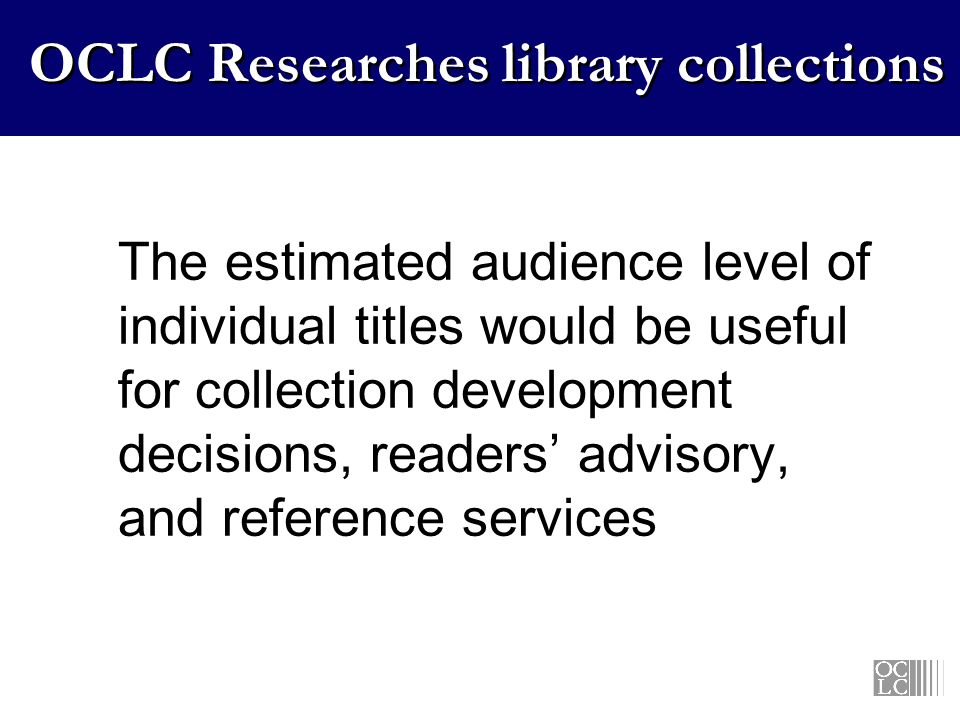 OCLC Researches library collections The estimated audience level of individual titles would be useful for collection development decisions, readers advisory, and reference services