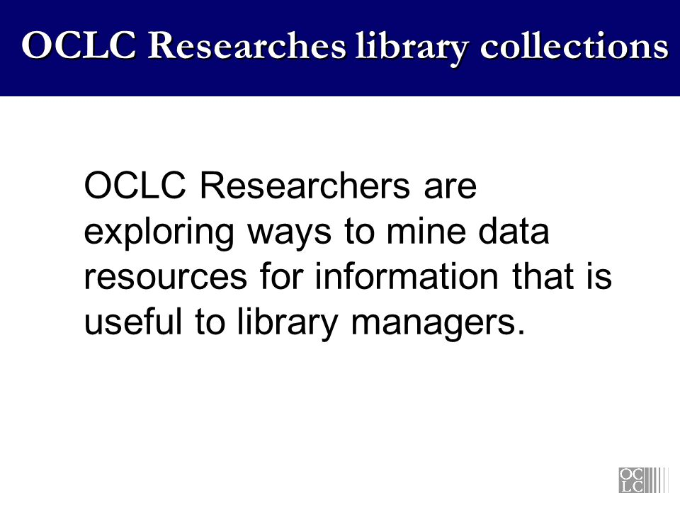 OCLC Researches library collections OCLC Researchers are exploring ways to mine data resources for information that is useful to library managers.