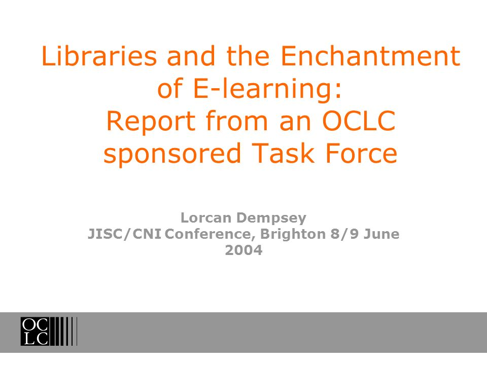 Libraries and the Enchantment of E-learning: Report from an OCLC sponsored Task Force Lorcan Dempsey JISC/CNI Conference, Brighton 8/9 June 2004