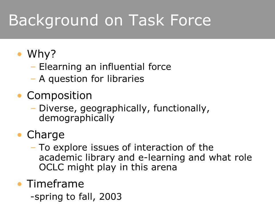 Background on Task Force Why? –Elearning an influential force –A question for libraries Composition –Diverse, geographically, functionally, demographi
