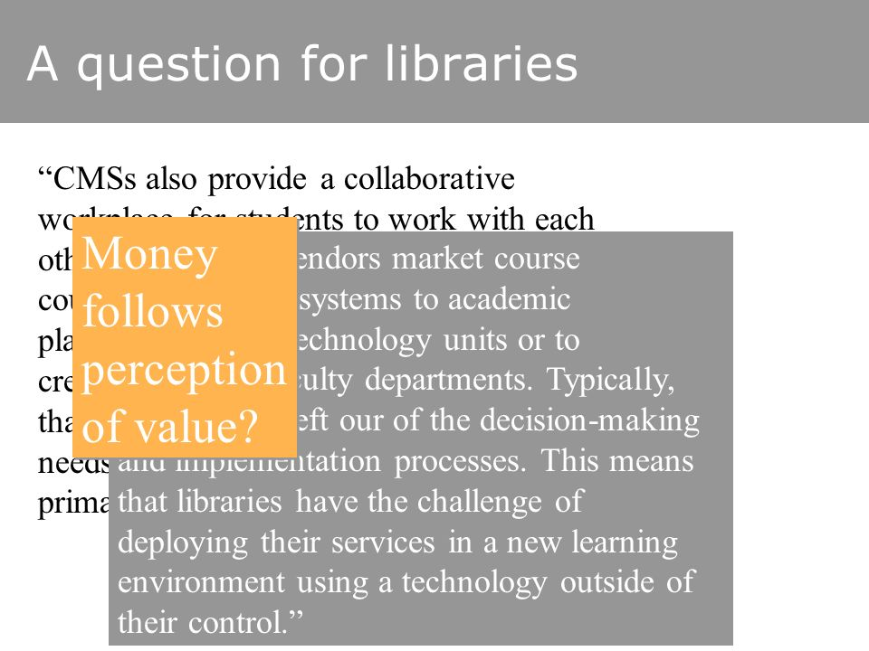 A question for libraries CMSs also provide a collaborative workplace for students to work with each other. … When strategically placed, courseware env