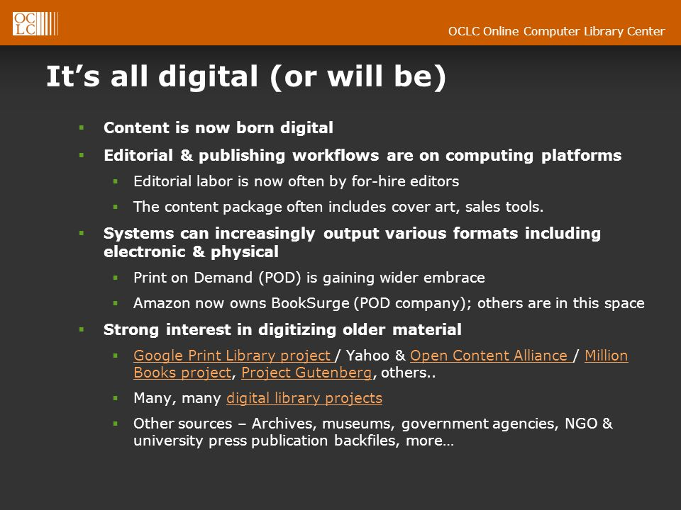 OCLC Online Computer Library Center Its all digital (or will be) Content is now born digital Editorial & publishing workflows are on computing platforms Editorial labor is now often by for-hire editors The content package often includes cover art, sales tools.