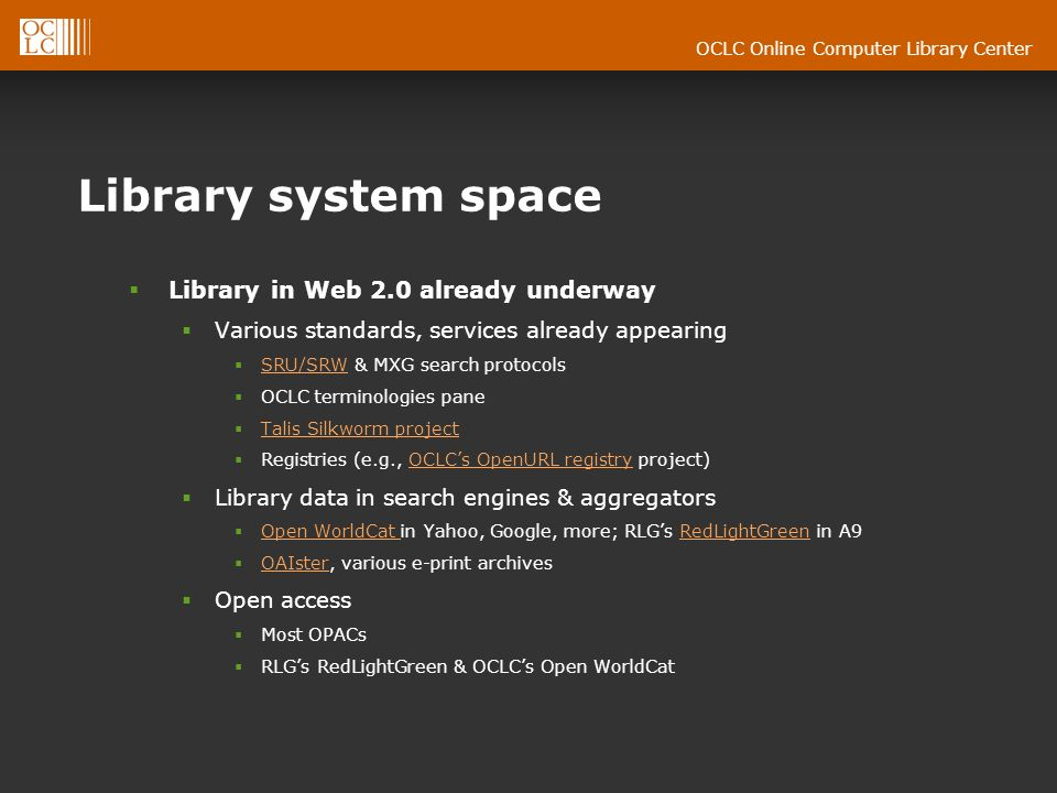 OCLC Online Computer Library Center Library system space Library in Web 2.0 already underway Various standards, services already appearing SRU/SRW & MXG search protocols SRU/SRW OCLC terminologies pane Talis Silkworm project Registries (e.g., OCLCs OpenURL registry project)OCLCs OpenURL registry Library data in search engines & aggregators Open WorldCat in Yahoo, Google, more; RLGs RedLightGreen in A9 Open WorldCat RedLightGreen OAIster, various e-print archives OAIster Open access Most OPACs RLGs RedLightGreen & OCLCs Open WorldCat