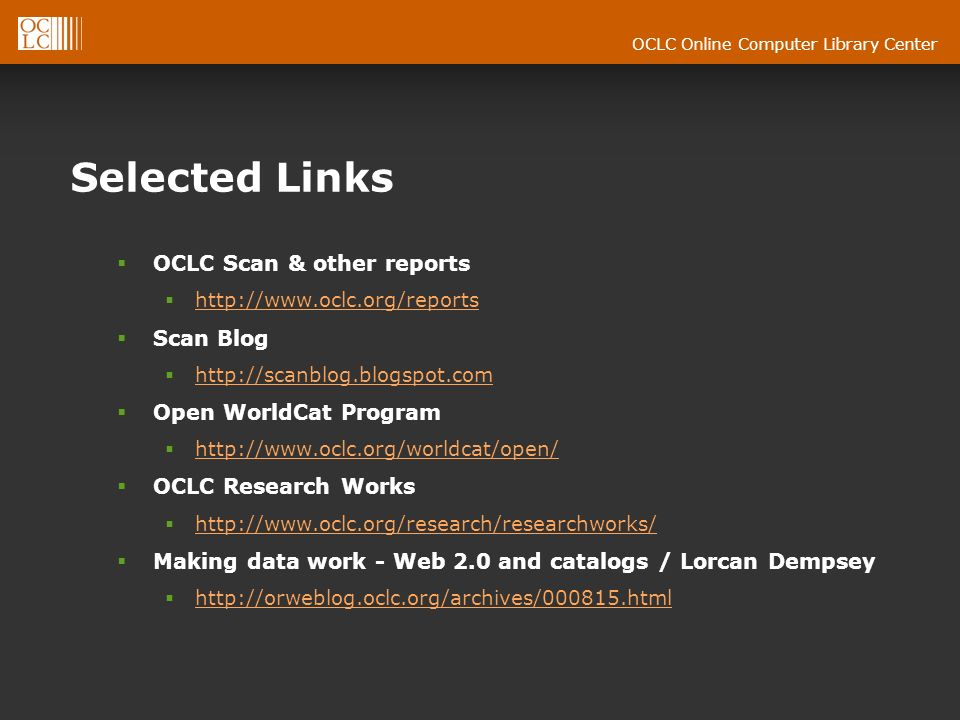 OCLC Online Computer Library Center Selected Links OCLC Scan & other reports http://www.oclc.org/reports Scan Blog http://scanblog.blogspot.com Open WorldCat Program http://www.oclc.org/worldcat/open/ OCLC Research Works http://www.oclc.org/research/researchworks/ http://www.oclc.org/research/researchworks/ Making data work - Web 2.0 and catalogs / Lorcan Dempsey http://orweblog.oclc.org/archives/000815.html