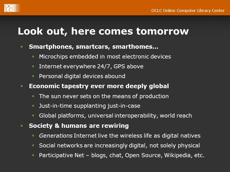 OCLC Online Computer Library Center Look out, here comes tomorrow Smartphones, smartcars, smarthomes… Microchips embedded in most electronic devices I