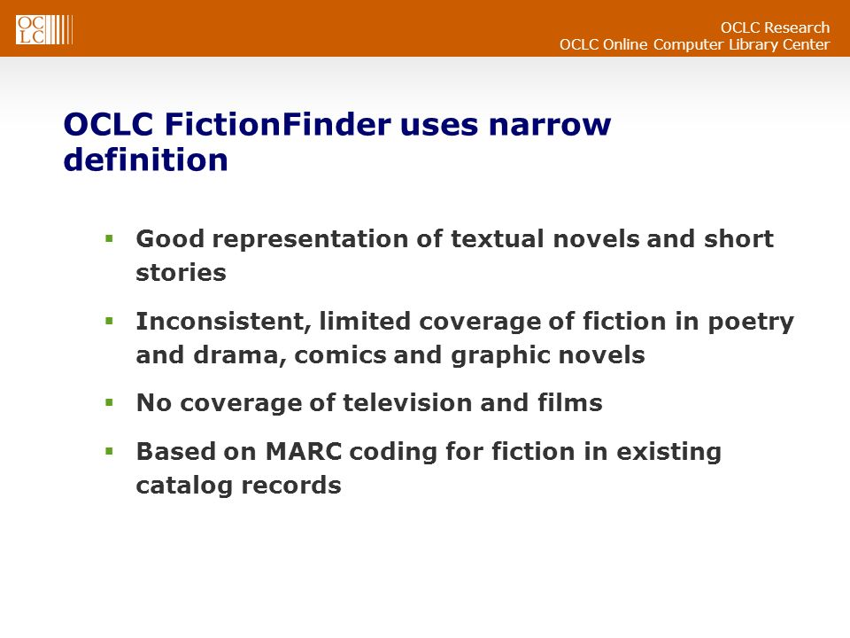 OCLC Research OCLC Online Computer Library Center OCLC FictionFinder uses narrow definition Good representation of textual novels and short stories Inconsistent, limited coverage of fiction in poetry and drama, comics and graphic novels No coverage of television and films Based on MARC coding for fiction in existing catalog records