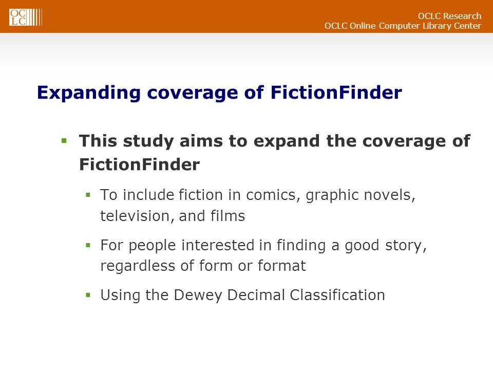 OCLC Research OCLC Online Computer Library Center Expanding coverage of FictionFinder This study aims to expand the coverage of FictionFinder To include fiction in comics, graphic novels, television, and films For people interested in finding a good story, regardless of form or format Using the Dewey Decimal Classification