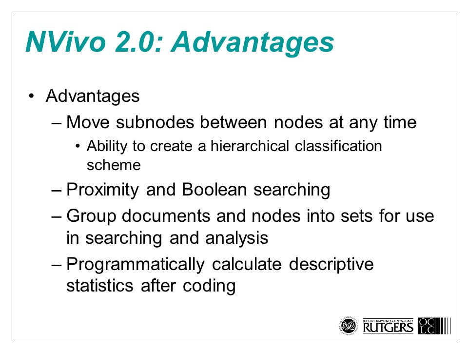 NVivo 2.0: Advantages Advantages –Move subnodes between nodes at any time Ability to create a hierarchical classification scheme –Proximity and Boolean searching –Group documents and nodes into sets for use in searching and analysis –Programmatically calculate descriptive statistics after coding